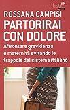 Partorirai con dolore. Affrontare gravidanza e maternità evitando le trappole del sistema italiano
